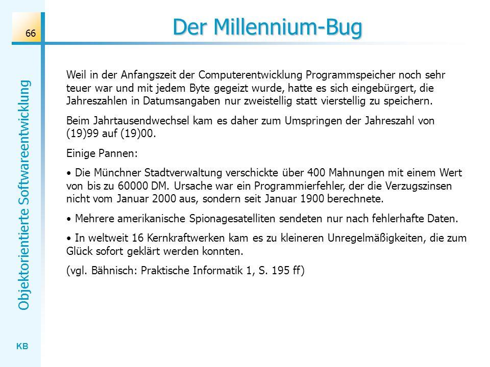 KB Objektorientierte Softwareentwicklung 66 Der Millennium-Bug Weil in der Anfangszeit der Computerentwicklung Programmspeicher noch sehr teuer war un
