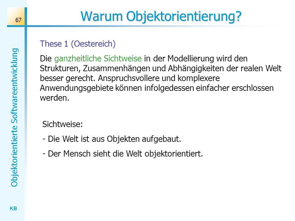 KB Objektorientierte Softwareentwicklung 67 Warum Objektorientierung? These 1 (Oestereich) Die ganzheitliche Sichtweise in der Modellierung wird den S