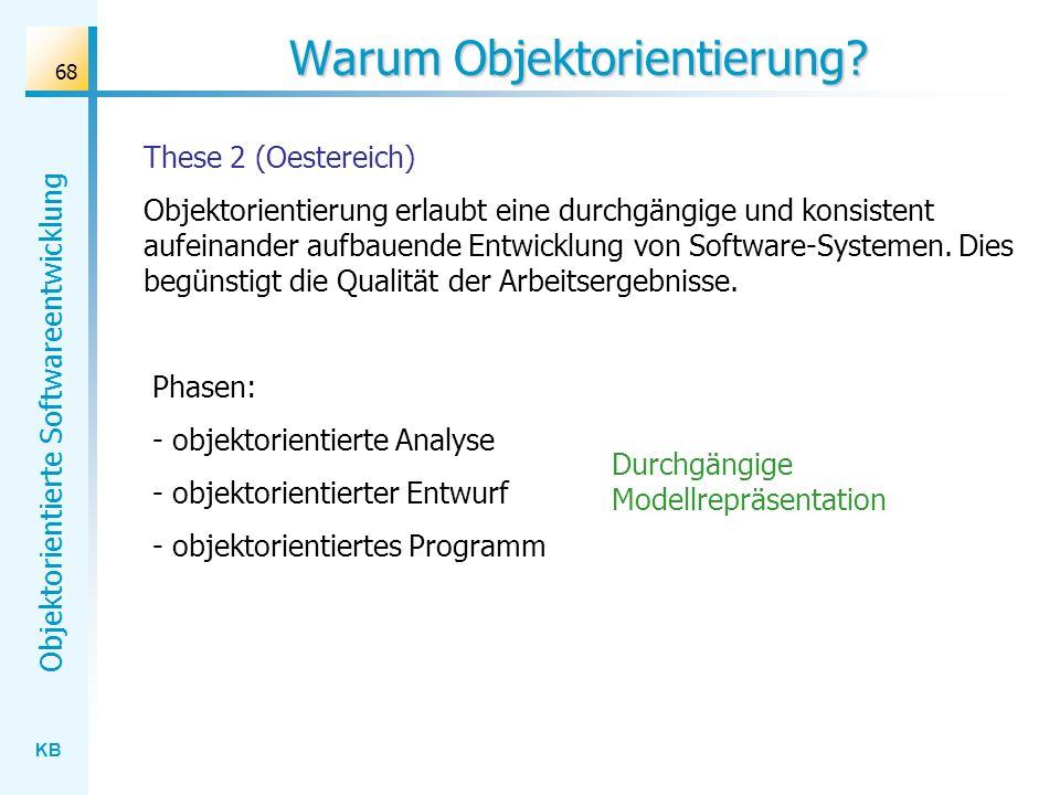 KB Objektorientierte Softwareentwicklung 68 Warum Objektorientierung? These 2 (Oestereich) Objektorientierung erlaubt eine durchgängige und konsistent