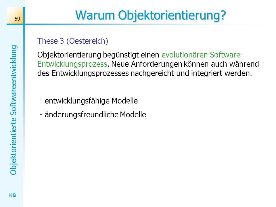 KB Objektorientierte Softwareentwicklung 69 Warum Objektorientierung? These 3 (Oestereich) Objektorientierung begünstigt einen evolutionären Software-