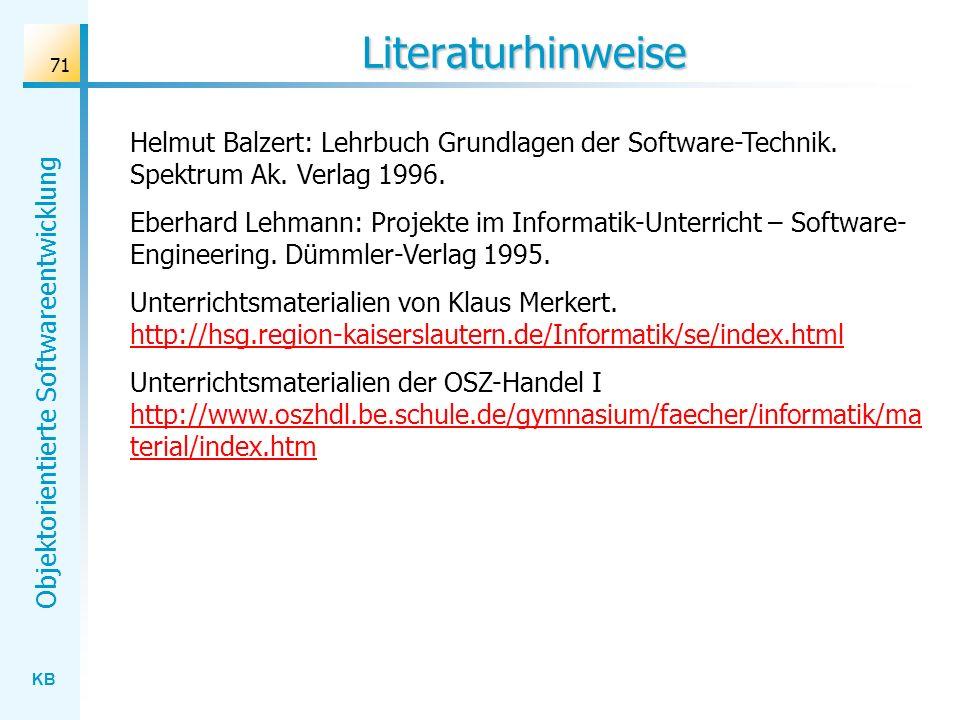 KB Objektorientierte Softwareentwicklung 71 Literaturhinweise Helmut Balzert: Lehrbuch Grundlagen der Software-Technik. Spektrum Ak. Verlag 1996. Eber