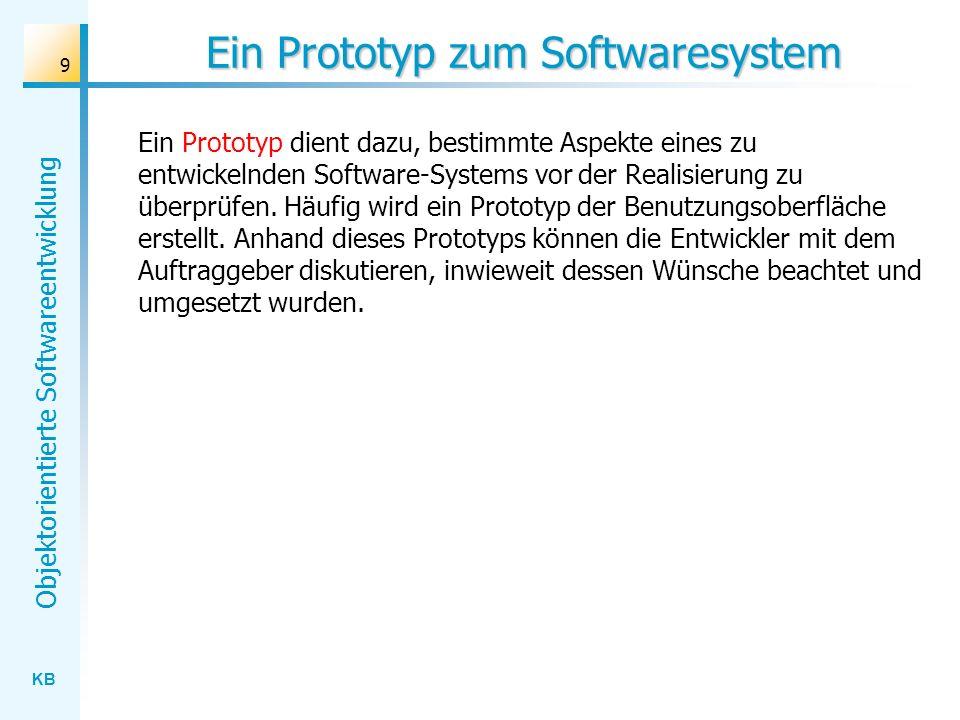 KB Objektorientierte Softwareentwicklung 9 Ein Prototyp zum Softwaresystem Ein Prototyp dient dazu, bestimmte Aspekte eines zu entwickelnden Software-