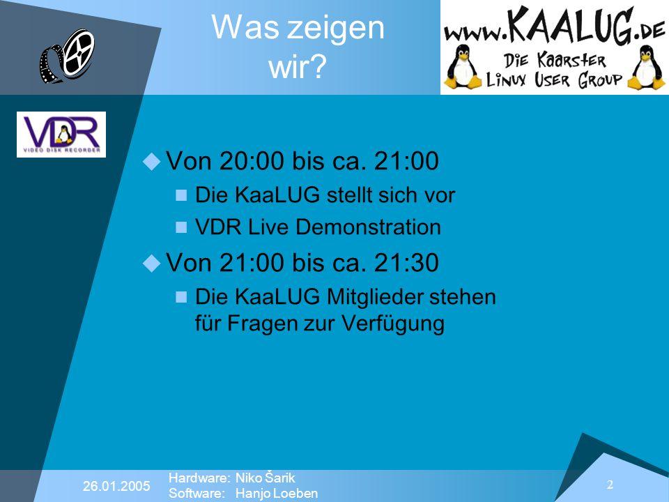 2 26.01.2005 Hardware:Niko Šarik Software:Hanjo Loeben Was zeigen wir? Von 20:00 bis ca. 21:00 Die KaaLUG stellt sich vor VDR Live Demonstration Von 2