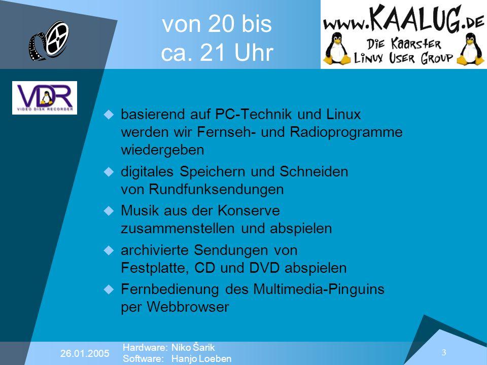 3 26.01.2005 Hardware:Niko Šarik Software:Hanjo Loeben von 20 bis ca. 21 Uhr basierend auf PC-Technik und Linux werden wir Fernseh- und Radioprogramme