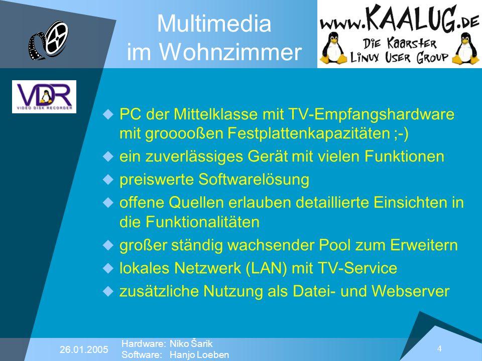 4 26.01.2005 Hardware:Niko Šarik Software:Hanjo Loeben Multimedia im Wohnzimmer PC der Mittelklasse mit TV-Empfangshardware mit grooooßen Festplattenkapazitäten ;-) ein zuverlässiges Gerät mit vielen Funktionen preiswerte Softwarelösung offene Quellen erlauben detaillierte Einsichten in die Funktionalitäten großer ständig wachsender Pool zum Erweitern lokales Netzwerk (LAN) mit TV-Service zusätzliche Nutzung als Datei- und Webserver