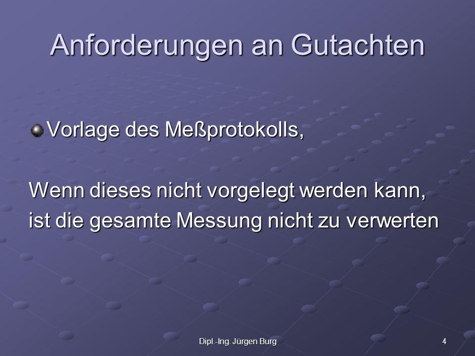 4Dipl.-Ing. Jürgen Burg Anforderungen an Gutachten Vorlage des Meßprotokolls, Wenn dieses nicht vorgelegt werden kann, ist die gesamte Messung nicht z