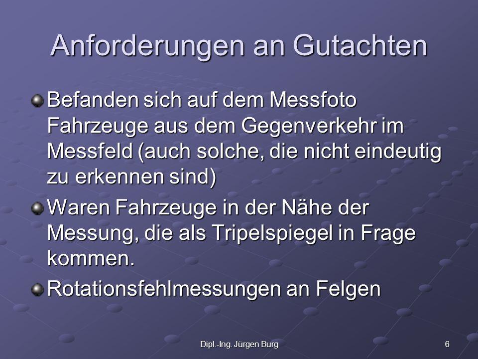 6Dipl.-Ing. Jürgen Burg Anforderungen an Gutachten Befanden sich auf dem Messfoto Fahrzeuge aus dem Gegenverkehr im Messfeld (auch solche, die nicht e