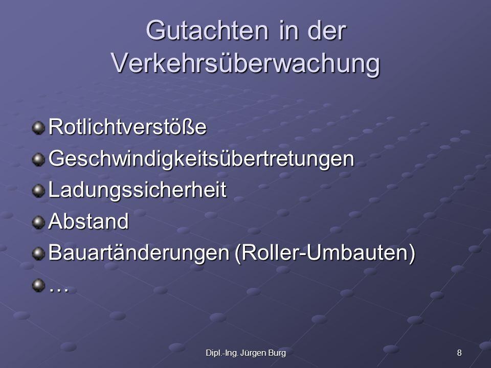8Dipl.-Ing. Jürgen Burg Gutachten in der Verkehrsüberwachung RotlichtverstößeGeschwindigkeitsübertretungenLadungssicherheitAbstand Bauartänderungen (R