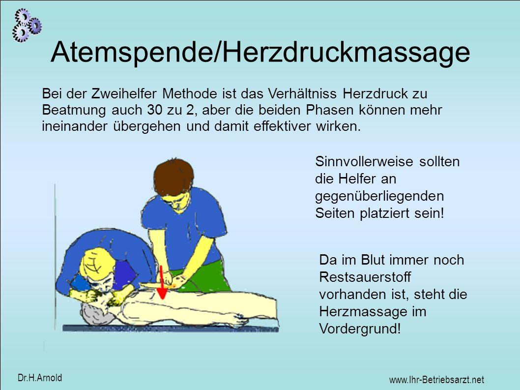 www.Ihr-Betriebsarzt.net Dr.H.Arnold Atemspende/Herzdruckmassage Bei der Zweihelfer Methode ist das Verhältniss Herzdruck zu Beatmung auch 30 zu 2, aber die beiden Phasen können mehr ineinander übergehen und damit effektiver wirken.