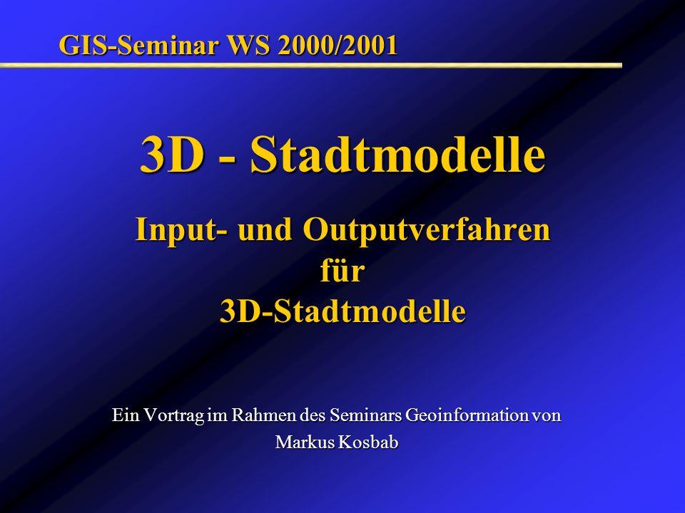 3D - Stadtmodelle Input- und Outputverfahren für 3D-Stadtmodelle Ein Vortrag im Rahmen des Seminars Geoinformation von Markus Kosbab GIS-Seminar WS 20