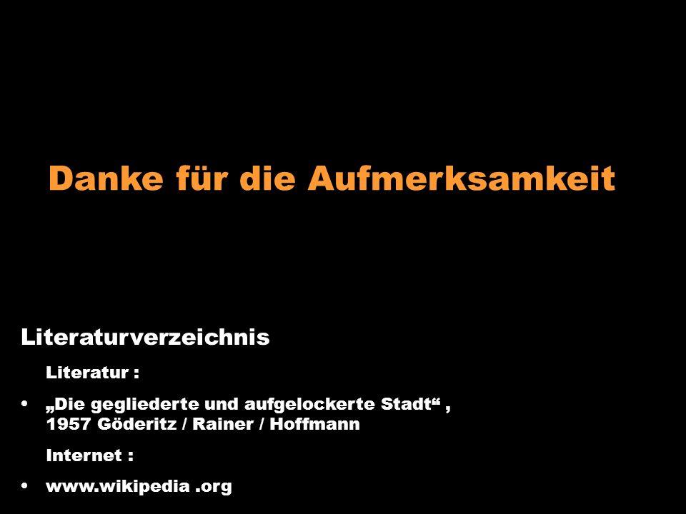 Literaturverzeichnis Literatur : Die gegliederte und aufgelockerte Stadt, 1957 Göderitz / Rainer / Hoffmann Internet : www.wikipedia.org Danke für die