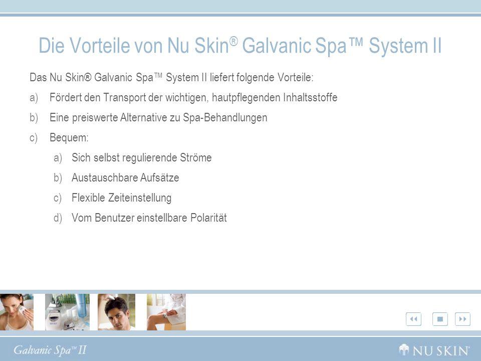 Das Nu Skin® Galvanic Spa System II liefert folgende Vorteile: a)Fördert den Transport der wichtigen, hautpflegenden Inhaltsstoffe b)Eine preiswerte A