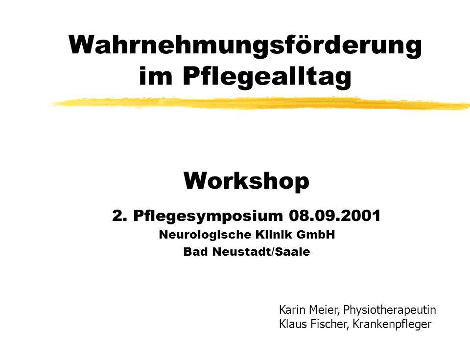 Wahrnehmungsförderung im Pflegealltag Workshop 2. Pflegesymposium 08.09.2001 Neurologische Klinik GmbH Bad Neustadt/Saale Karin Meier, Physiotherapeut