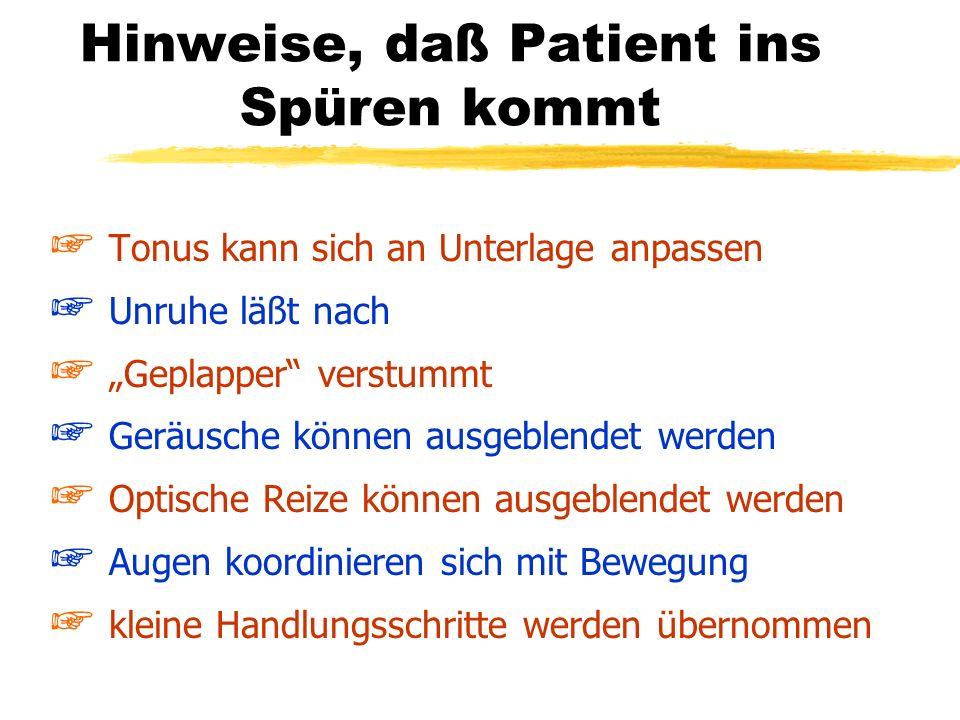 Hinweise, daß Patient ins Spüren kommt + Tonus kann sich an Unterlage anpassen + Unruhe läßt nach + Geplapper verstummt + Geräusche können ausgeblende