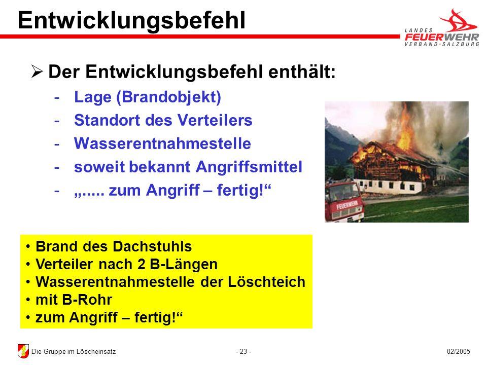 - 23 -02/2005Die Gruppe im Löscheinsatz Brand des Dachstuhls Verteiler nach 2 B-Längen Wasserentnahmestelle der Löschteich mit B-Rohr zum Angriff – fe