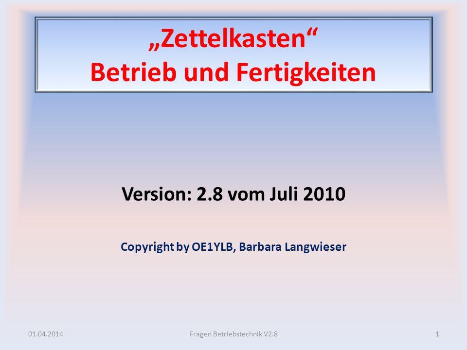 Zettelkasten Betrieb und Fertigkeiten Version: 2.8 vom Juli 2010 Copyright by OE1YLB, Barbara Langwieser 01.04.20141Fragen Betriebstechnik V2.8