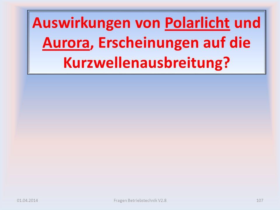 Auswirkungen von Polarlicht und Aurora, Erscheinungen auf die Kurzwellenausbreitung? 01.04.2014107Fragen Betriebstechnik V2.8
