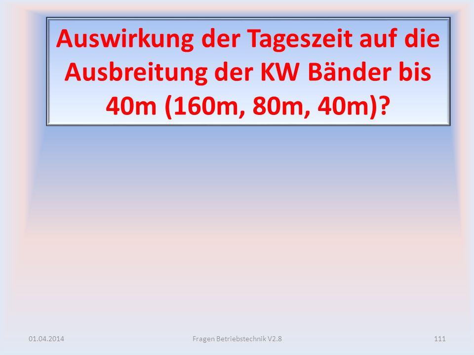 Auswirkung der Tageszeit auf die Ausbreitung der KW Bänder bis 40m (160m, 80m, 40m)? 01.04.2014111Fragen Betriebstechnik V2.8