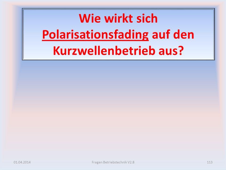Wie wirkt sich Polarisationsfading auf den Kurzwellenbetrieb aus? 01.04.2014113Fragen Betriebstechnik V2.8