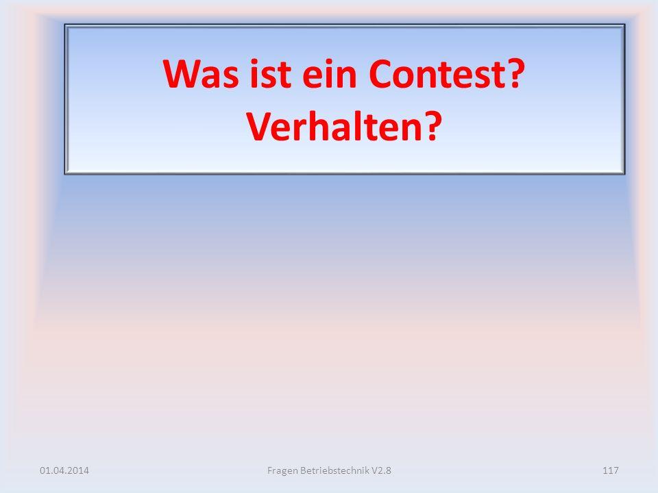 Was ist ein Contest? Verhalten? 01.04.2014117Fragen Betriebstechnik V2.8
