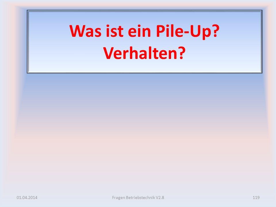 Was ist ein Pile-Up? Verhalten? 01.04.2014119Fragen Betriebstechnik V2.8