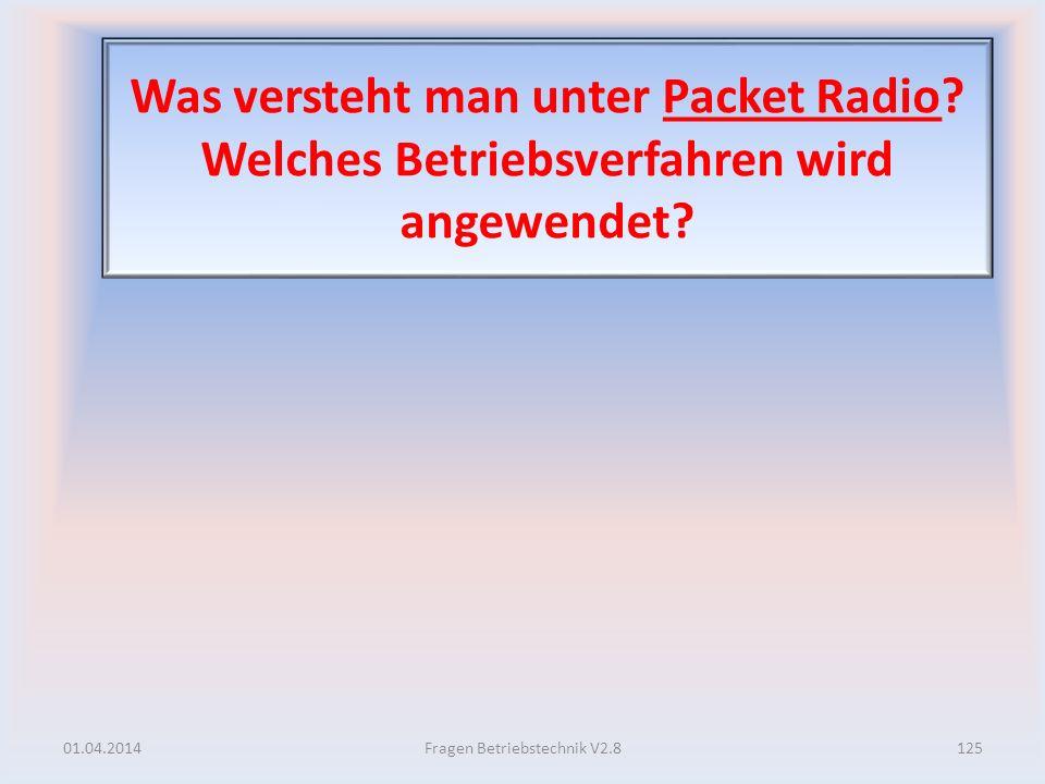 Was versteht man unter Packet Radio? Welches Betriebsverfahren wird angewendet? 01.04.2014125Fragen Betriebstechnik V2.8