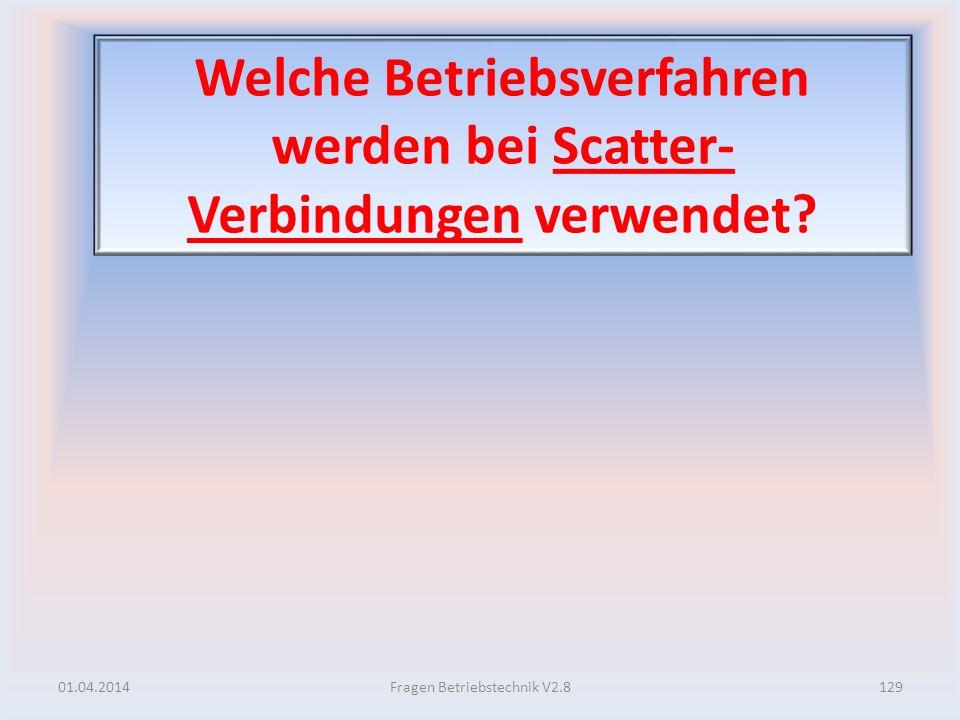 Welche Betriebsverfahren werden bei Scatter- Verbindungen verwendet? 01.04.2014129Fragen Betriebstechnik V2.8