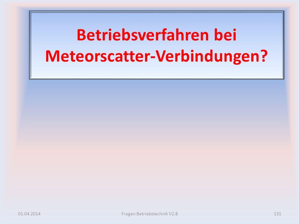Betriebsverfahren bei Meteorscatter-Verbindungen? 01.04.2014131Fragen Betriebstechnik V2.8