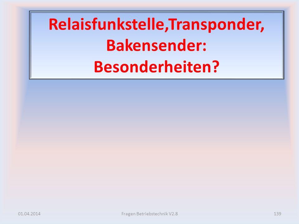 Relaisfunkstelle,Transponder, Bakensender: Besonderheiten? 01.04.2014139Fragen Betriebstechnik V2.8