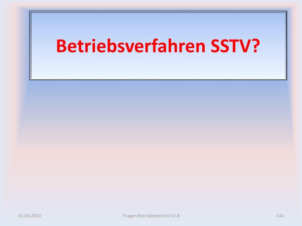 Betriebsverfahren SSTV? 01.04.2014141Fragen Betriebstechnik V2.8