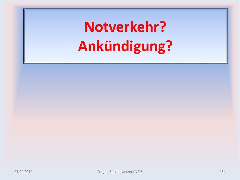 Notverkehr? Ankündigung? 01.04.2014151Fragen Betriebstechnik V2.8