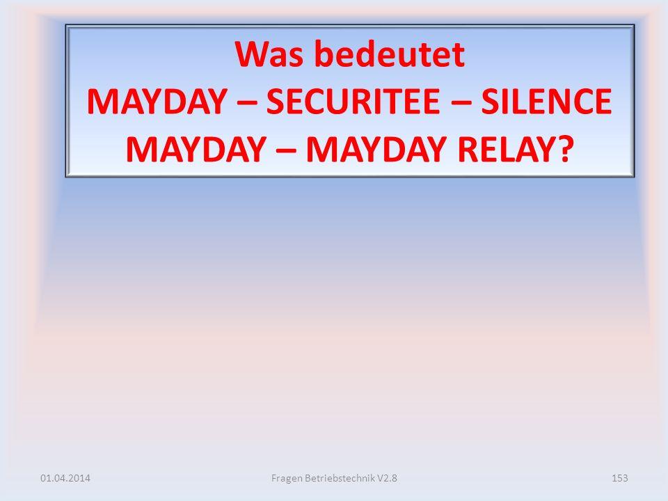 Was bedeutet MAYDAY – SECURITEE – SILENCE MAYDAY – MAYDAY RELAY? 01.04.2014153Fragen Betriebstechnik V2.8