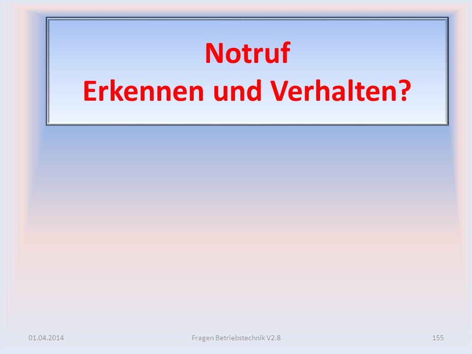 Notruf Erkennen und Verhalten? 01.04.2014155Fragen Betriebstechnik V2.8