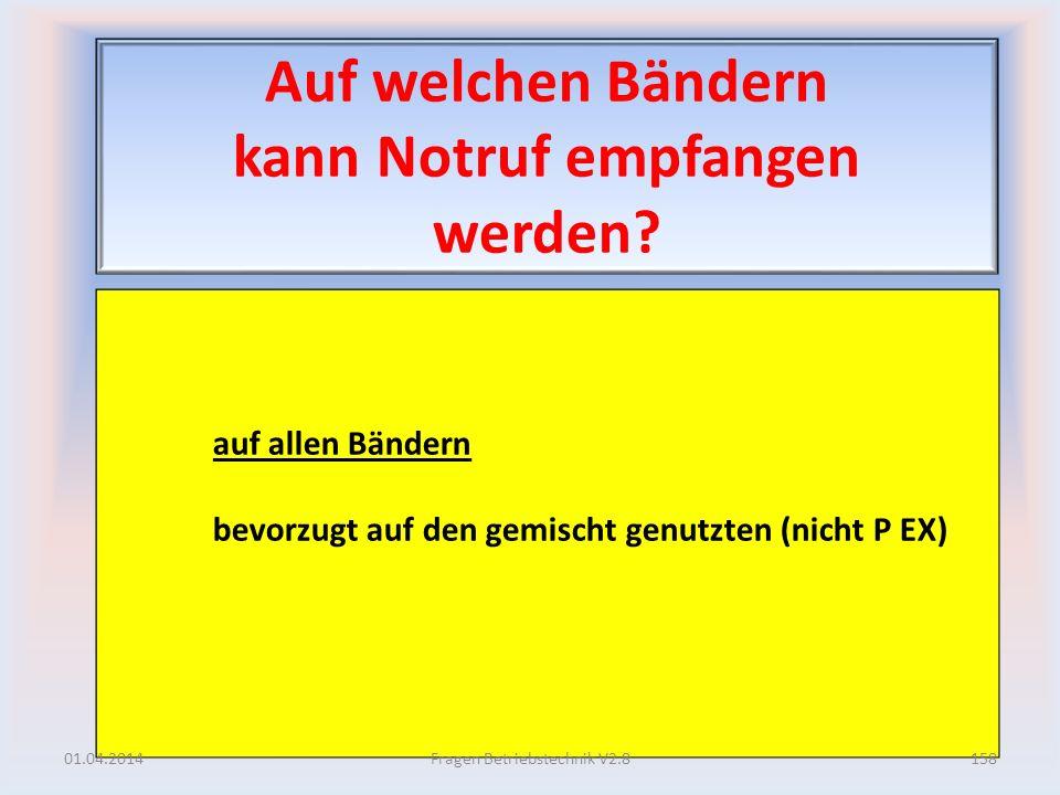 Auf welchen Bändern kann Notruf empfangen werden? auf allen Bändern bevorzugt auf den gemischt genutzten (nicht P EX) 01.04.2014158Fragen Betriebstech