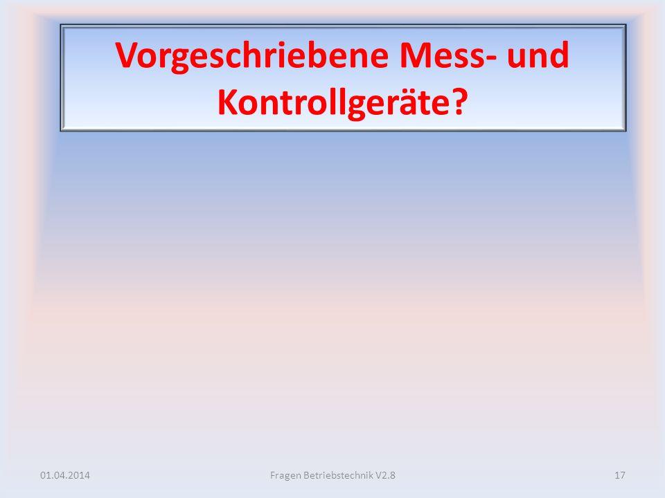 Vorgeschriebene Mess- und Kontrollgeräte? 01.04.201417Fragen Betriebstechnik V2.8