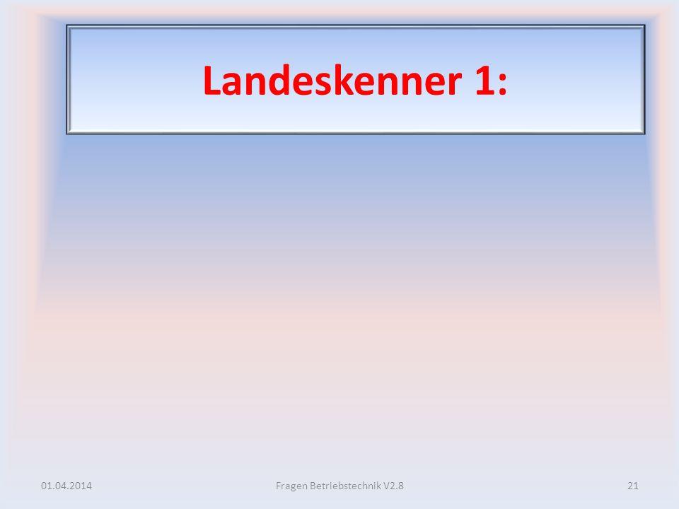 Landeskenner 1: 01.04.201421Fragen Betriebstechnik V2.8