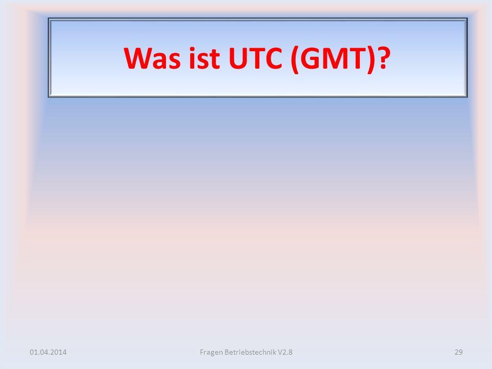 Was ist UTC (GMT)? 01.04.201429Fragen Betriebstechnik V2.8