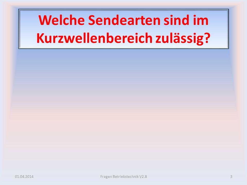 Welche Sendearten sind im Kurzwellenbereich zulässig? 01.04.20143Fragen Betriebstechnik V2.8