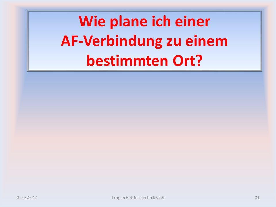 Wie plane ich einer AF-Verbindung zu einem bestimmten Ort? 01.04.201431Fragen Betriebstechnik V2.8