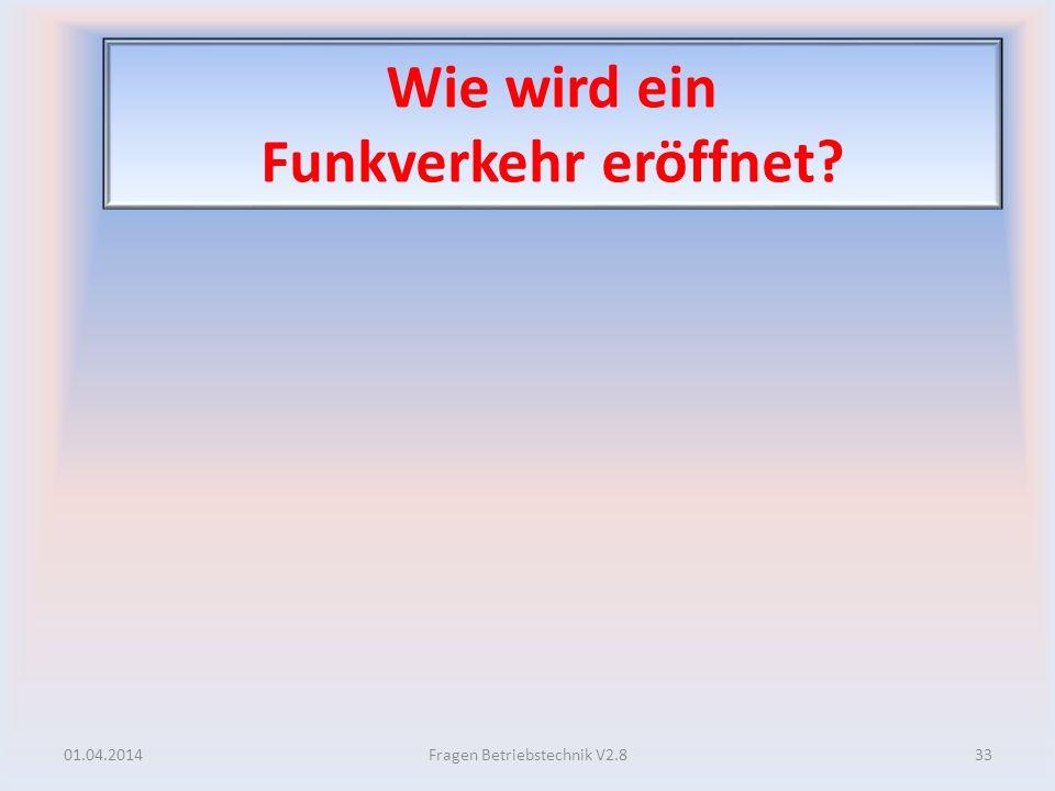 Wie wird ein Funkverkehr eröffnet? 01.04.201433Fragen Betriebstechnik V2.8