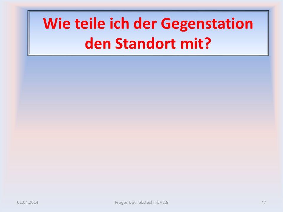 Wie teile ich der Gegenstation den Standort mit? 01.04.201447Fragen Betriebstechnik V2.8