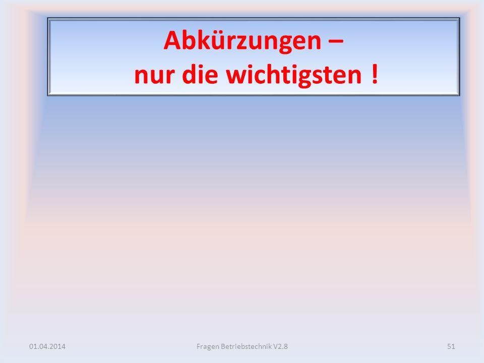 Abkürzungen – nur die wichtigsten ! 01.04.201451Fragen Betriebstechnik V2.8