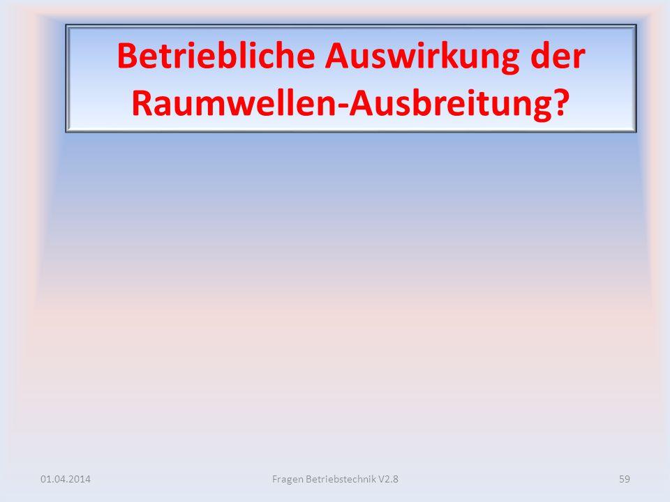 Betriebliche Auswirkung der Raumwellen-Ausbreitung? 01.04.201459Fragen Betriebstechnik V2.8