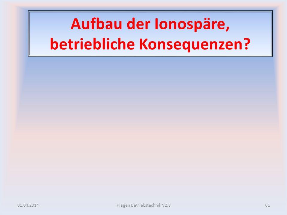 Aufbau der Ionospäre, betriebliche Konsequenzen? 01.04.201461Fragen Betriebstechnik V2.8