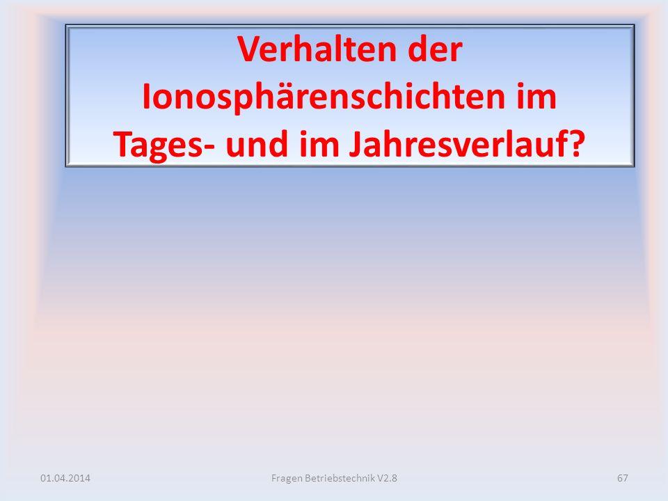 Verhalten der Ionosphärenschichten im Tages- und im Jahresverlauf? 01.04.201467Fragen Betriebstechnik V2.8