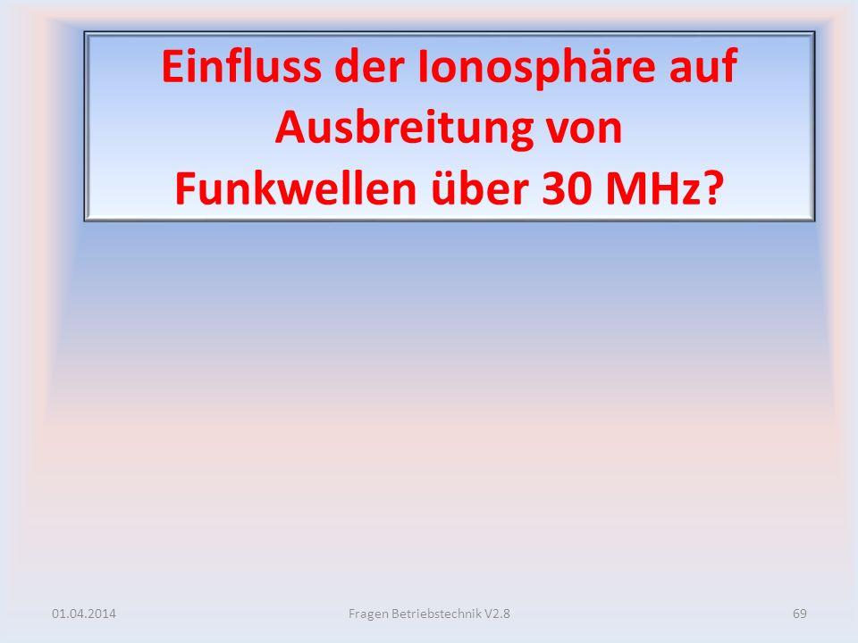 Einfluss der Ionosphäre auf Ausbreitung von Funkwellen über 30 MHz? 01.04.201469Fragen Betriebstechnik V2.8