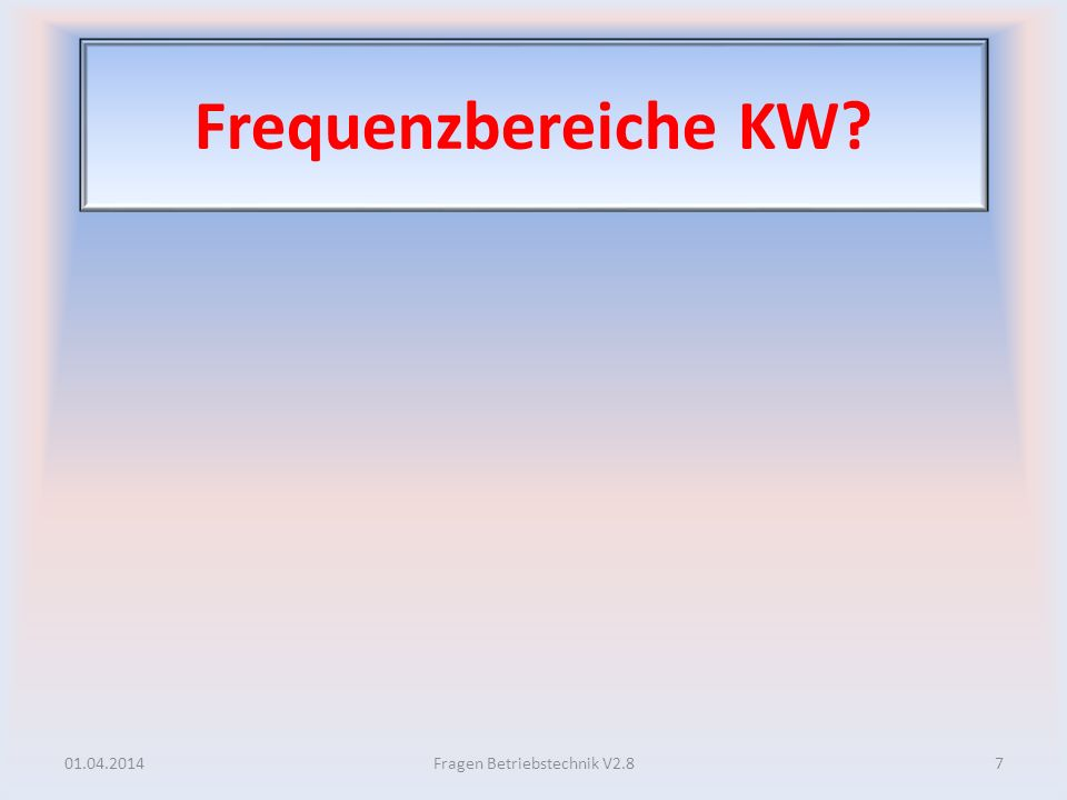 Frequenzbereiche KW? 01.04.20147Fragen Betriebstechnik V2.8