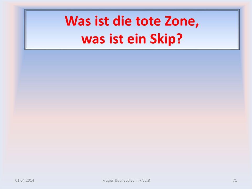 Was ist die tote Zone, was ist ein Skip? 01.04.201471Fragen Betriebstechnik V2.8