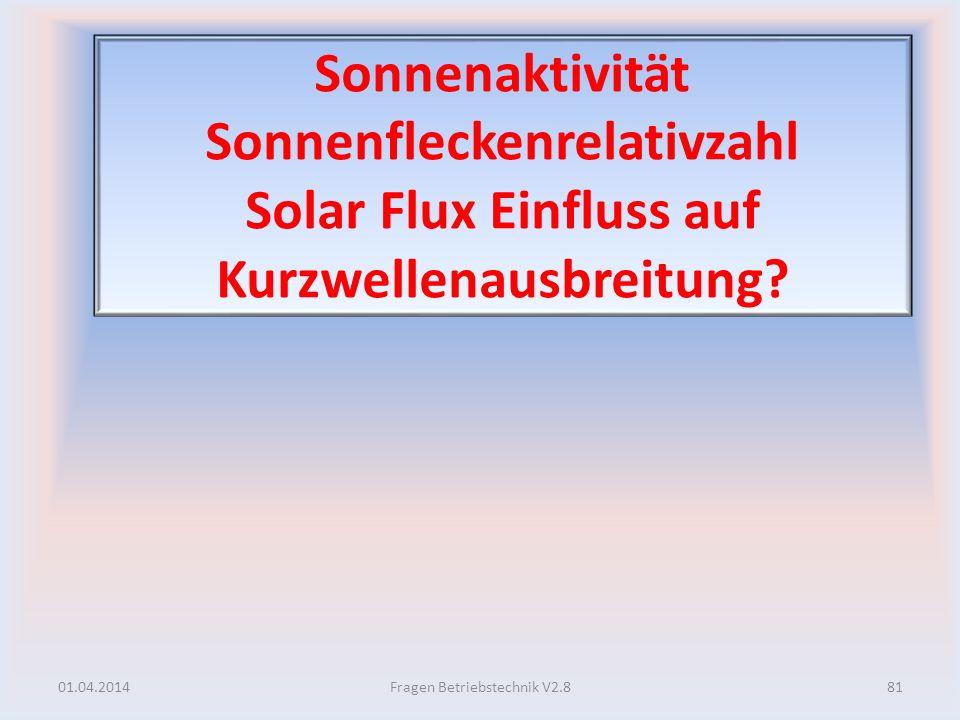 Sonnenaktivität Sonnenfleckenrelativzahl Solar Flux Einfluss auf Kurzwellenausbreitung? 01.04.201481Fragen Betriebstechnik V2.8