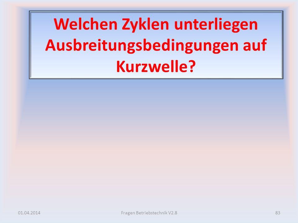 Welchen Zyklen unterliegen Ausbreitungsbedingungen auf Kurzwelle? 01.04.201483Fragen Betriebstechnik V2.8